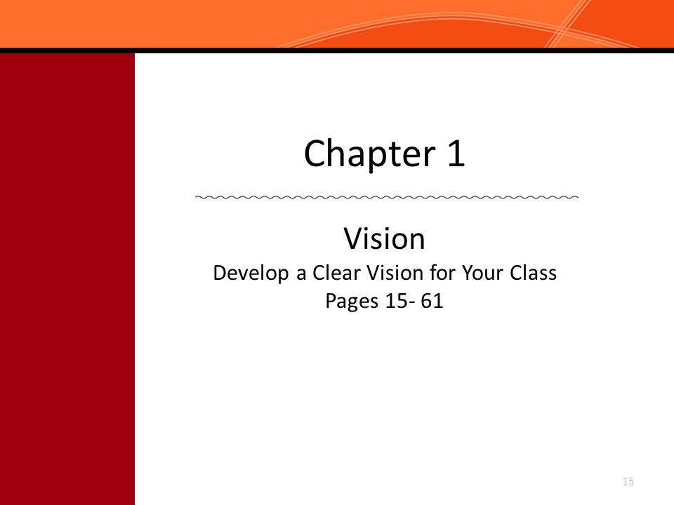 Chapter 1 Vision Develop a Clear Vision for Your Class Pages 15- 61