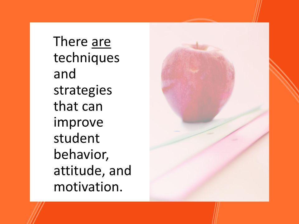 There are techniques and strategies that can improve student behavior, attitude, and motivation.