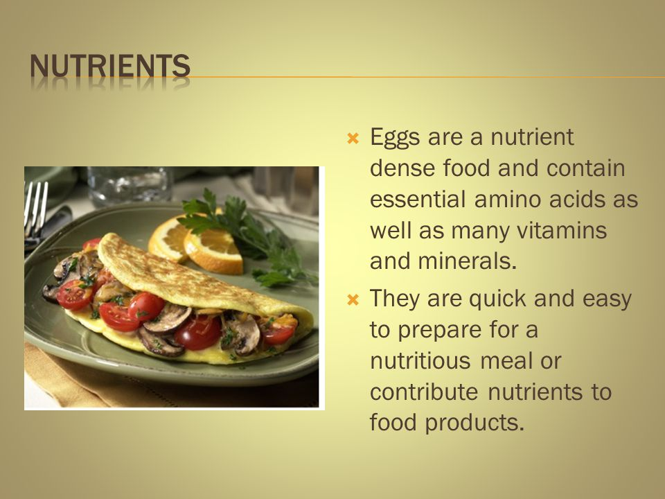 Nutrients Eggs are a nutrient dense food and contain essential amino acids as well as many vitamins and minerals.