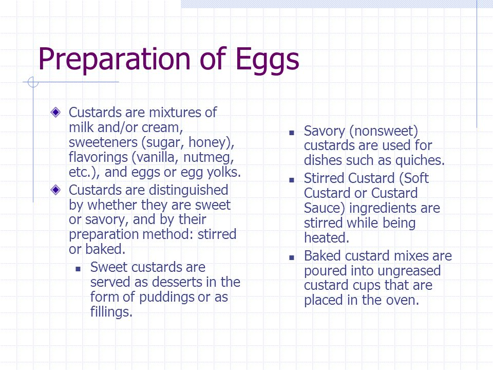 Preparation of Eggs Custards are mixtures of milk and/or cream, sweeteners (sugar, honey), flavorings (vanilla, nutmeg, etc.), and eggs or egg yolks.