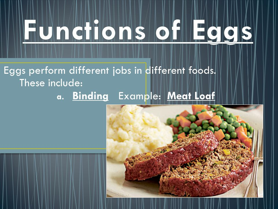 Eggs perform different jobs in different foods. These include: