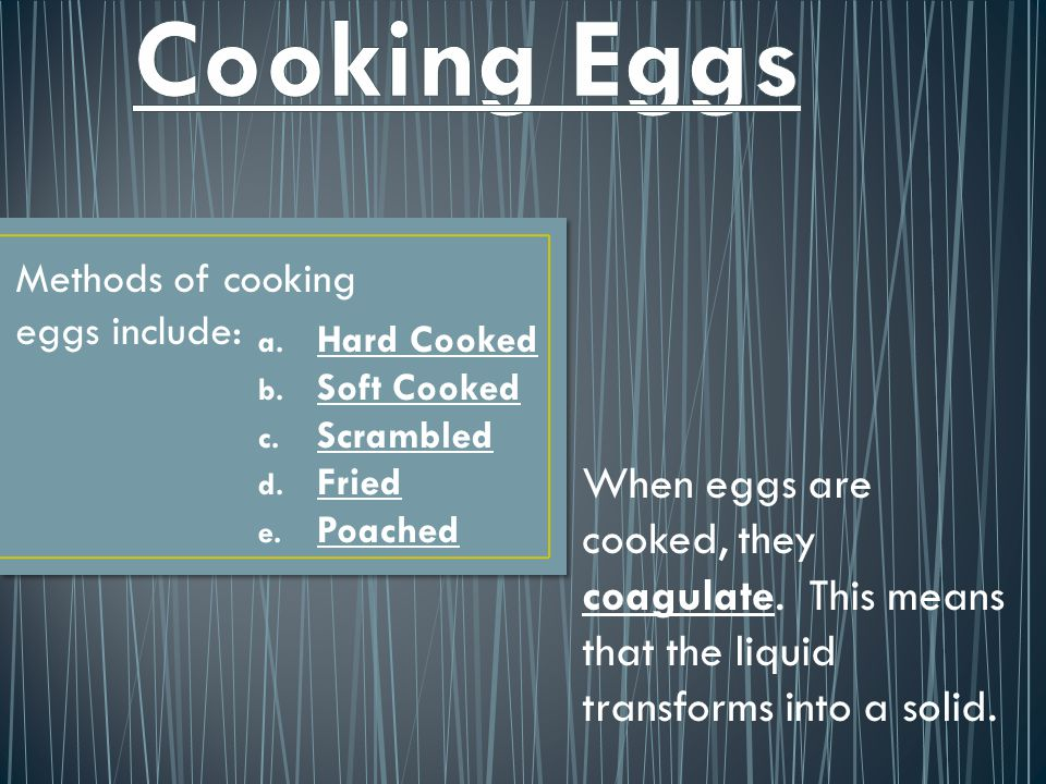 Methods of cooking eggs include: