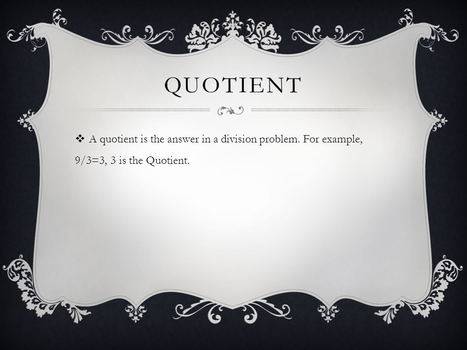 Quotient A quotient is the answer in a division problem. For example, 9/3=3, 3 is the Quotient.