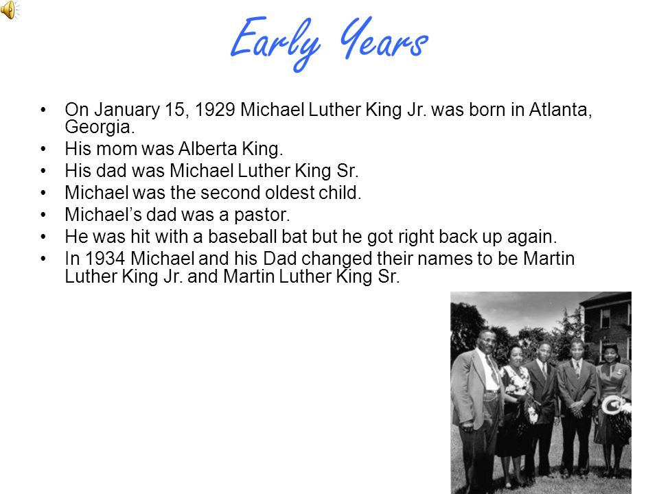 Early Years On January 15, 1929 Michael Luther King Jr. was born in Atlanta, Georgia. His mom was Alberta King.