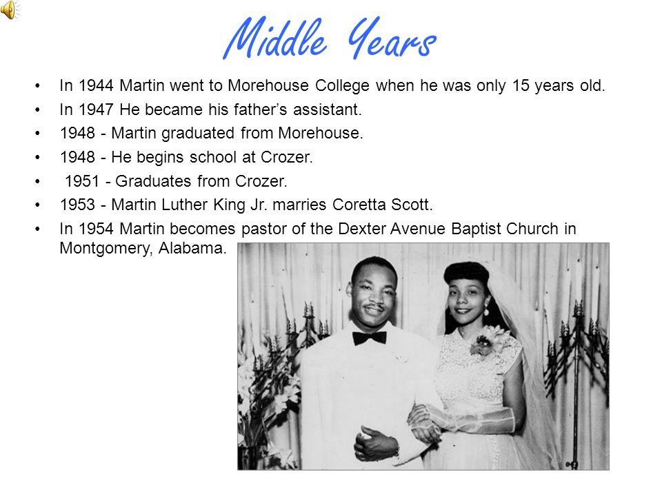 Middle Years In 1944 Martin went to Morehouse College when he was only 15 years old. In 1947 He became his father's assistant.