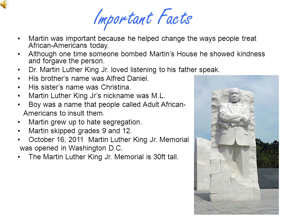 Important Facts Martin was important because he helped change the ways people treat African-Americans today.