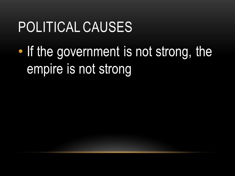 Political causes If the government is not strong, the empire is not strong