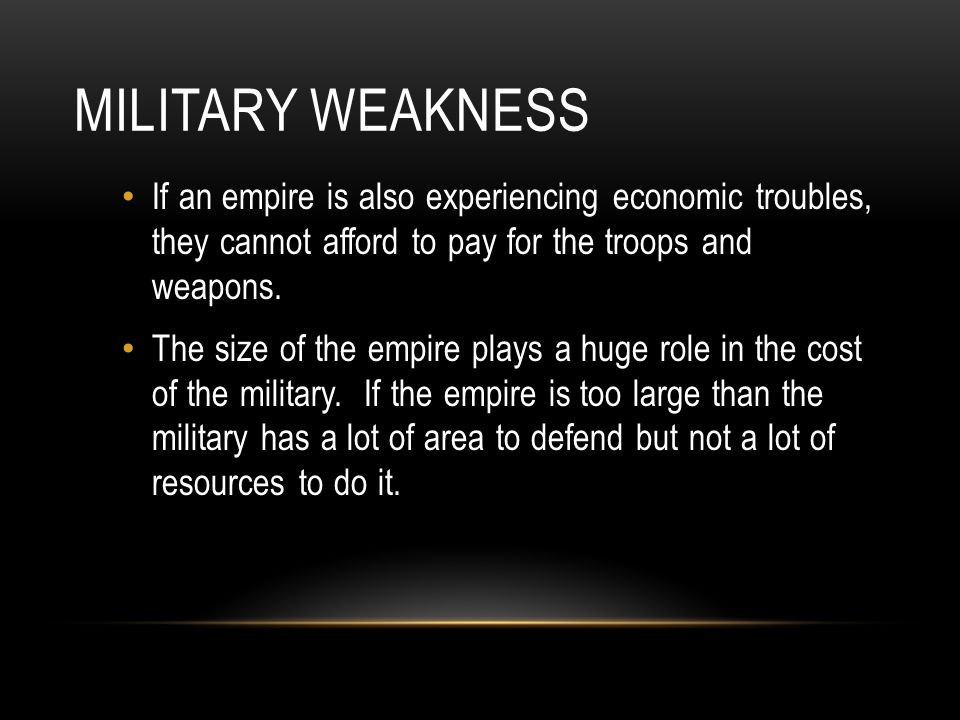 Military Weakness If an empire is also experiencing economic troubles, they cannot afford to pay for the troops and weapons.