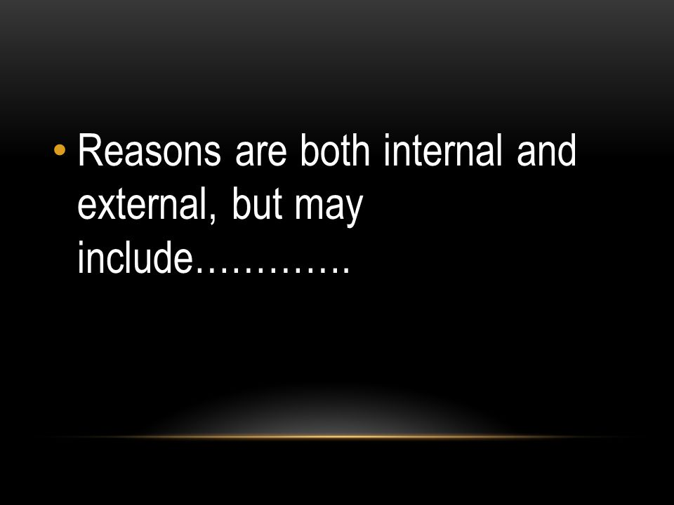 Reasons are both internal and external, but may include………….