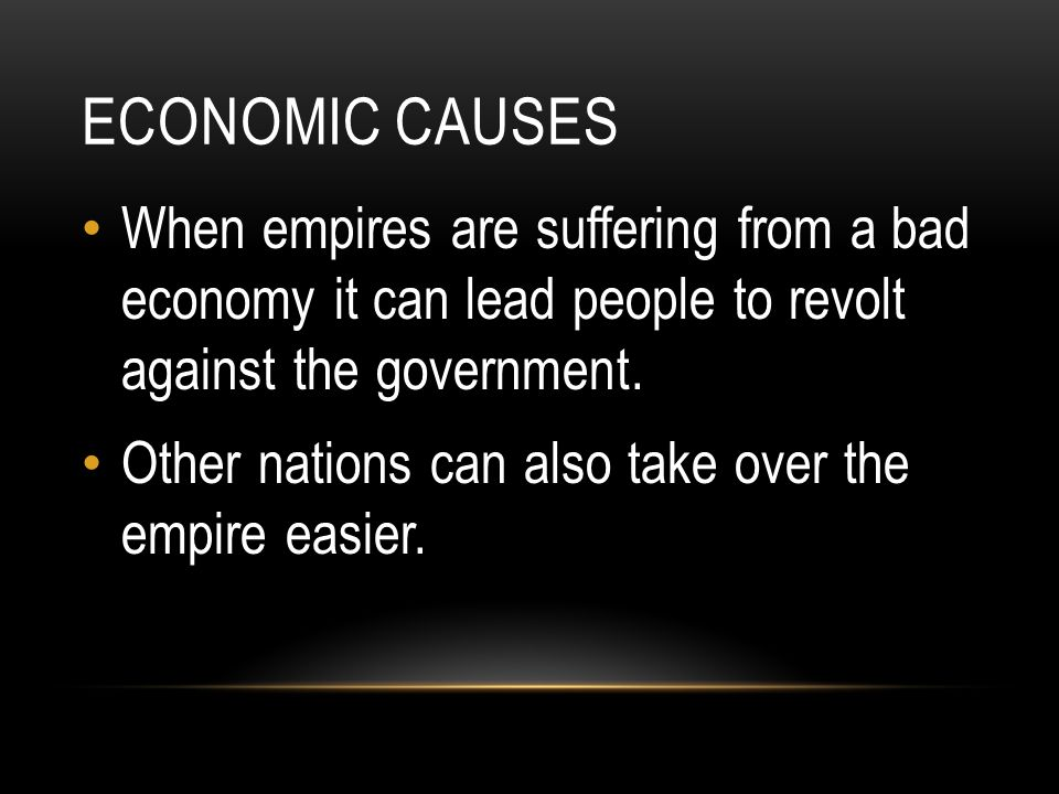 Economic causes When empires are suffering from a bad economy it can lead people to revolt against the government.