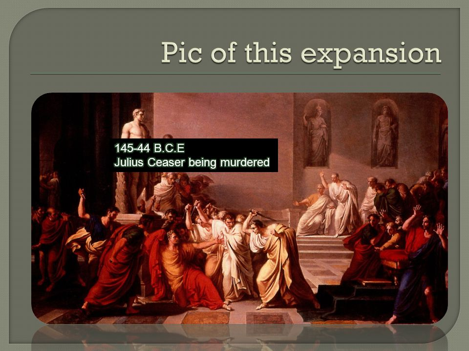 Pic of this expansion 145-44 B.C.E Julius Ceaser being murdered