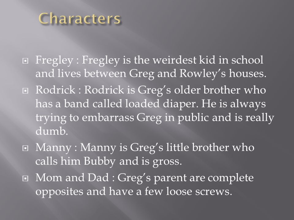 Characters Fregley : Fregley is the weirdest kid in school and lives between Greg and Rowley's houses.