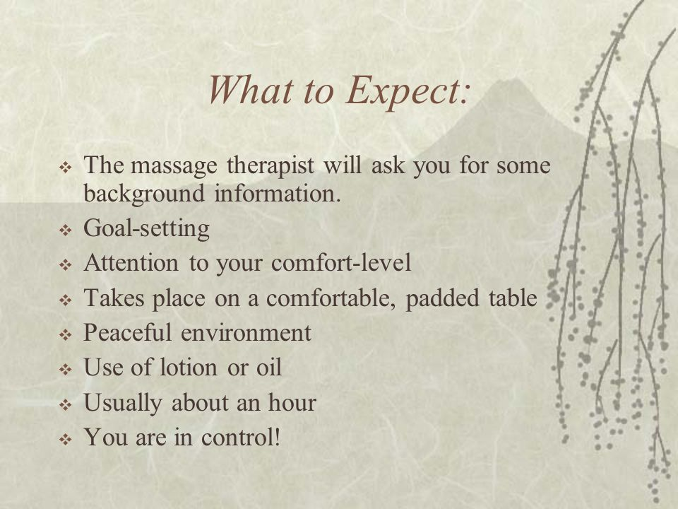 What to Expect: The massage therapist will ask you for some background information. Goal-setting. Attention to your comfort-level.