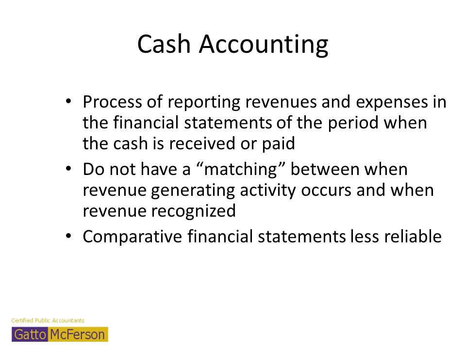 Cash Accounting Process of reporting revenues and expenses in the financial statements of the period when the cash is received or paid.
