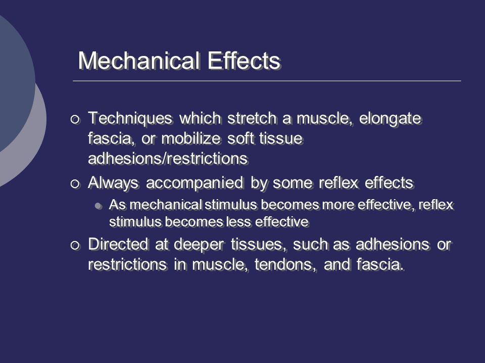 Mechanical Effects Techniques which stretch a muscle, elongate fascia, or mobilize soft tissue adhesions/restrictions.