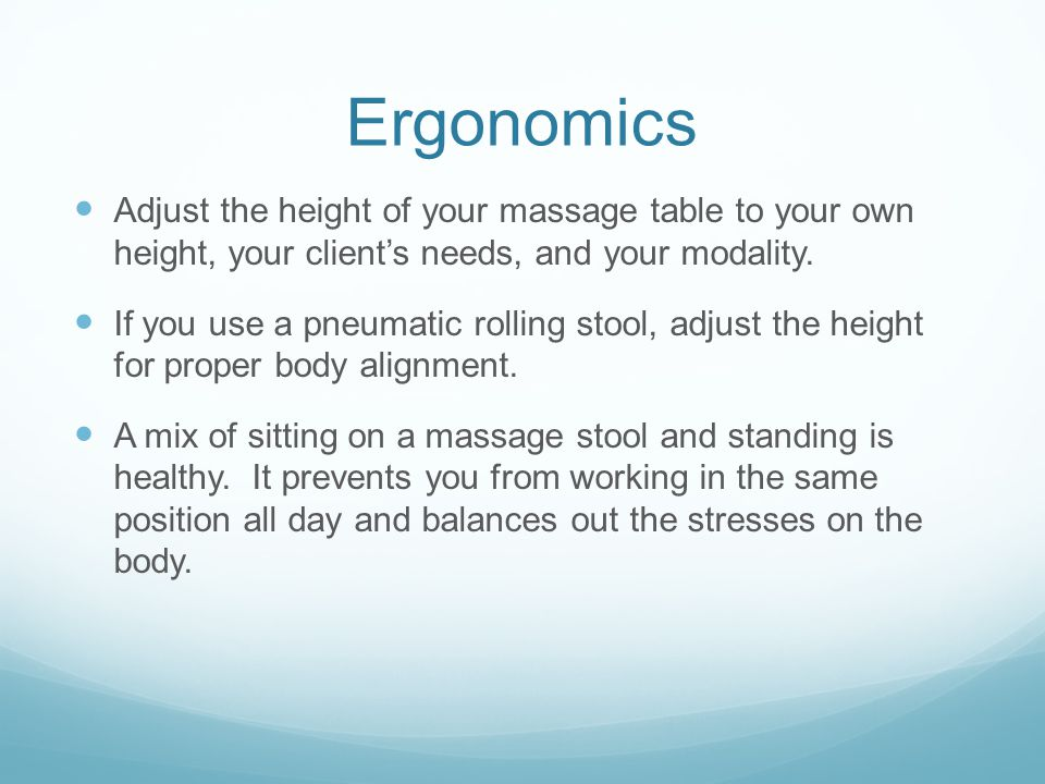 Ergonomics Adjust the height of your massage table to your own height, your client's needs, and your modality.