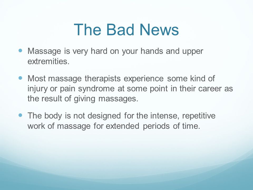 The Bad News Massage is very hard on your hands and upper extremities.