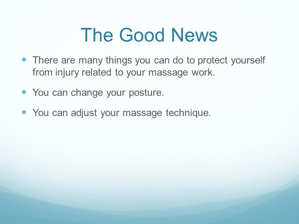The Good News There are many things you can do to protect yourself from injury related to your massage work.