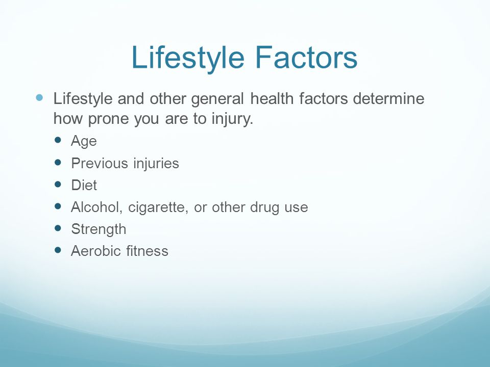 Lifestyle Factors Lifestyle and other general health factors determine how prone you are to injury.