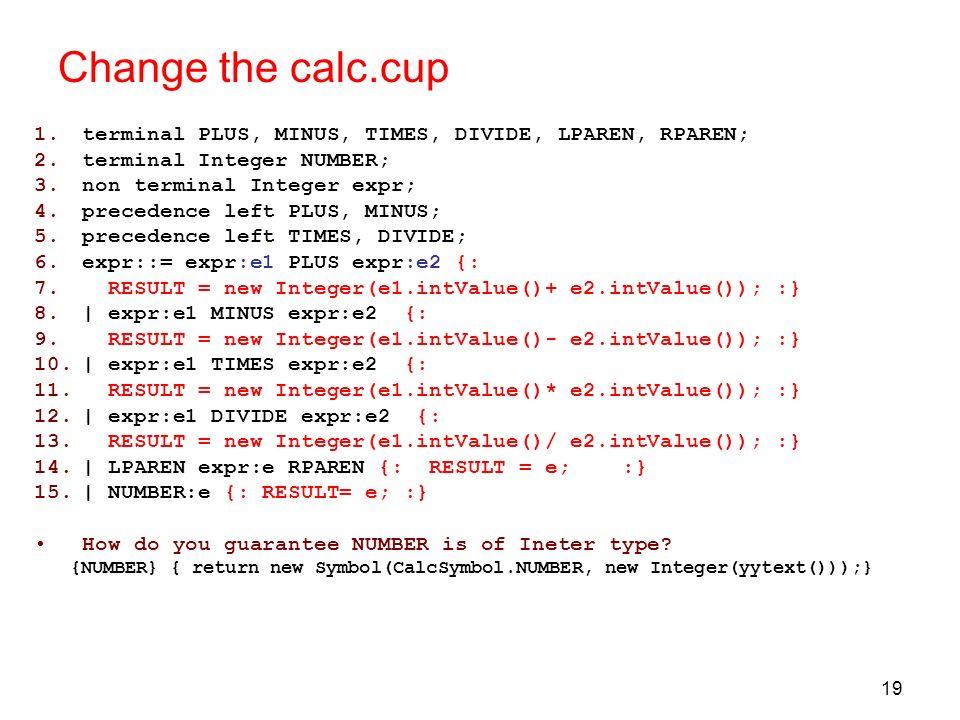 Change the calc.cup terminal PLUS, MINUS, TIMES, DIVIDE, LPAREN, RPAREN; terminal Integer NUMBER; non terminal Integer expr;