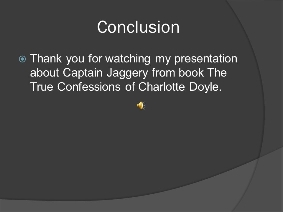 Conclusion Thank you for watching my presentation about Captain Jaggery from book The True Confessions of Charlotte Doyle.