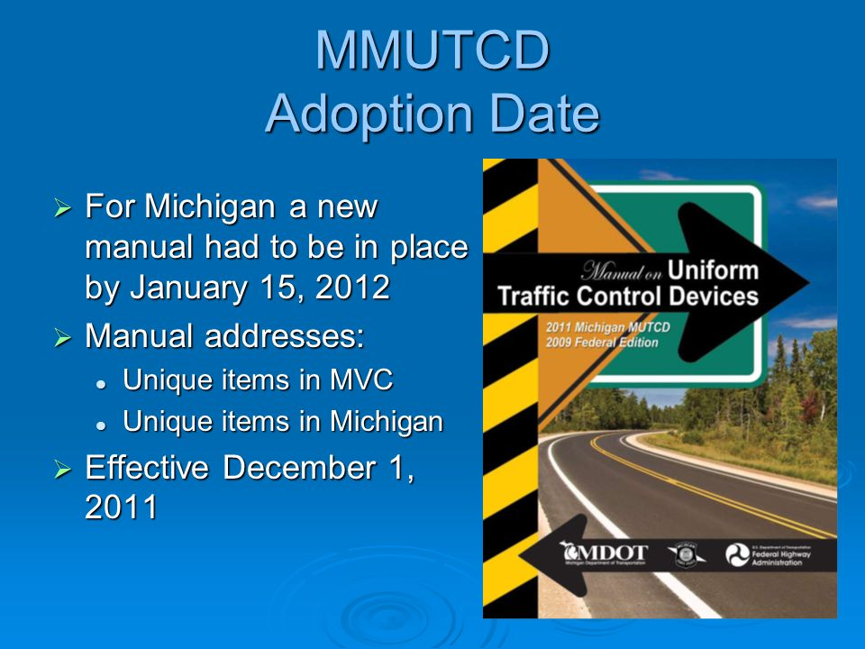 MMUTCD Adoption Date For Michigan a new manual had to be in place by January 15, 2012. Manual addresses: