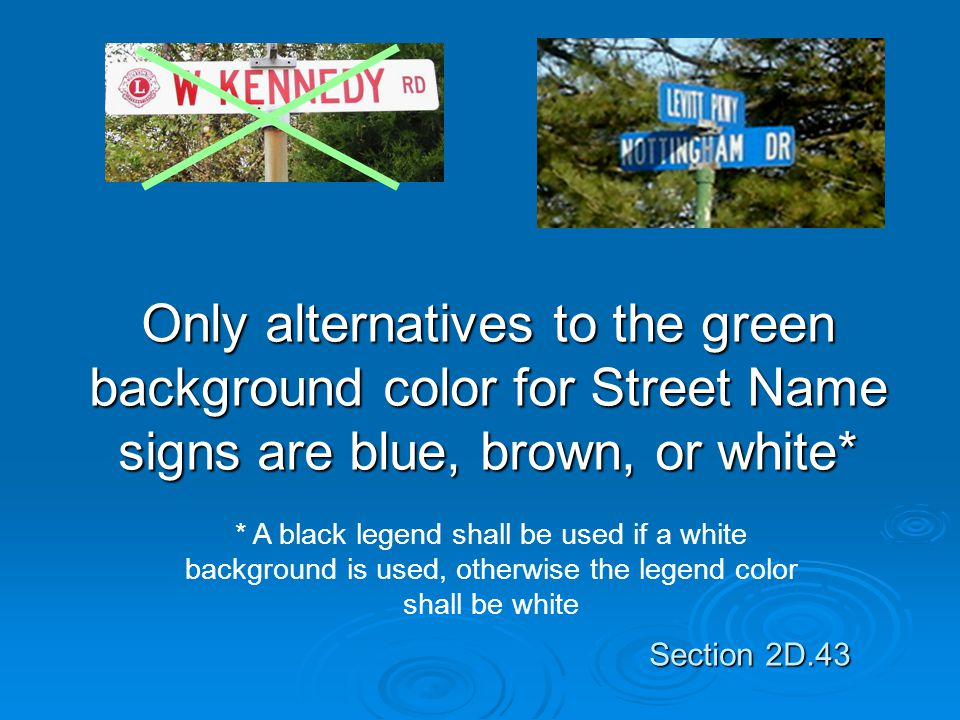 Only alternatives to the green background color for Street Name signs are blue, brown, or white*