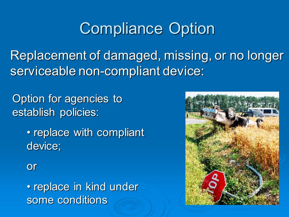 Compliance Option Replacement of damaged, missing, or no longer serviceable non-compliant device: Option for agencies to establish policies: