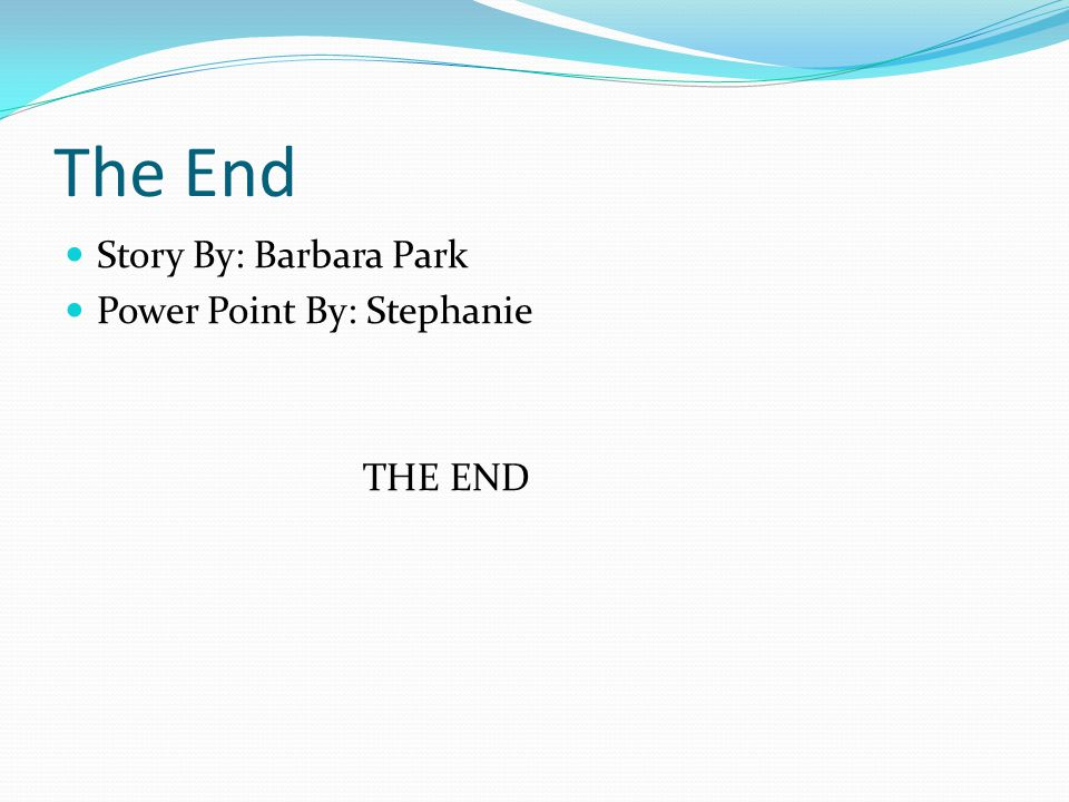 The End Story By: Barbara Park Power Point By: Stephanie THE END