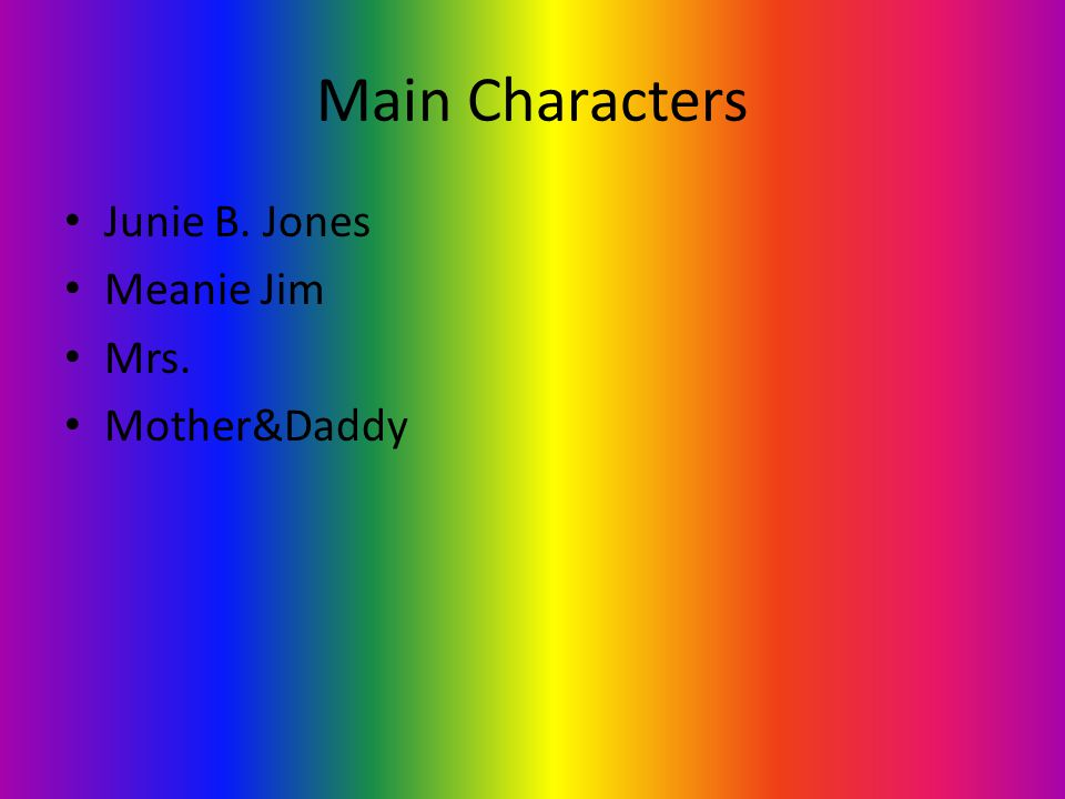 Main Characters Junie B. Jones Meanie Jim Mrs. Mother&Daddy