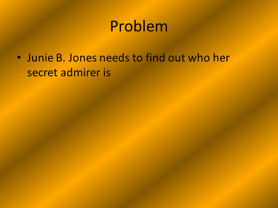 Problem Junie B. Jones needs to find out who her secret admirer is