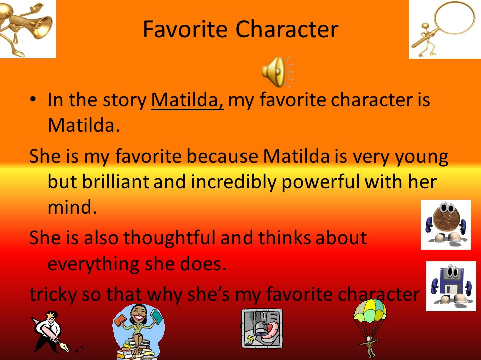 Favorite Character In the story Matilda, my favorite character is Matilda.