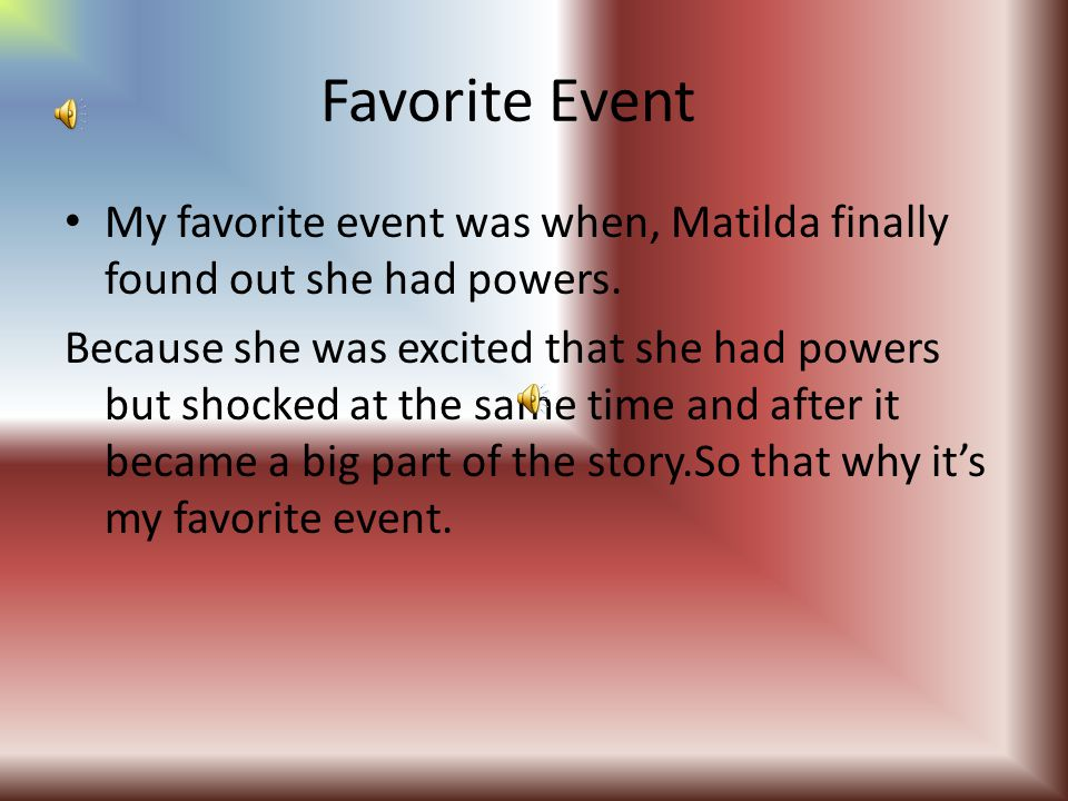 Favorite Event My favorite event was when, Matilda finally found out she had powers.