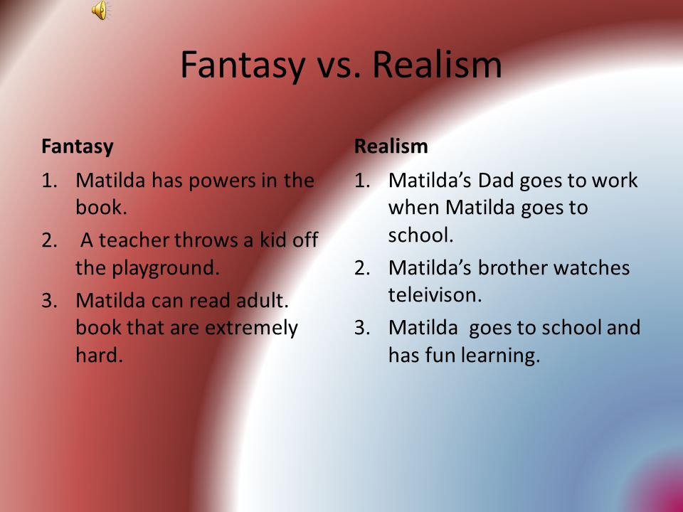 Fantasy vs. Realism Fantasy Realism Matilda has powers in the book.