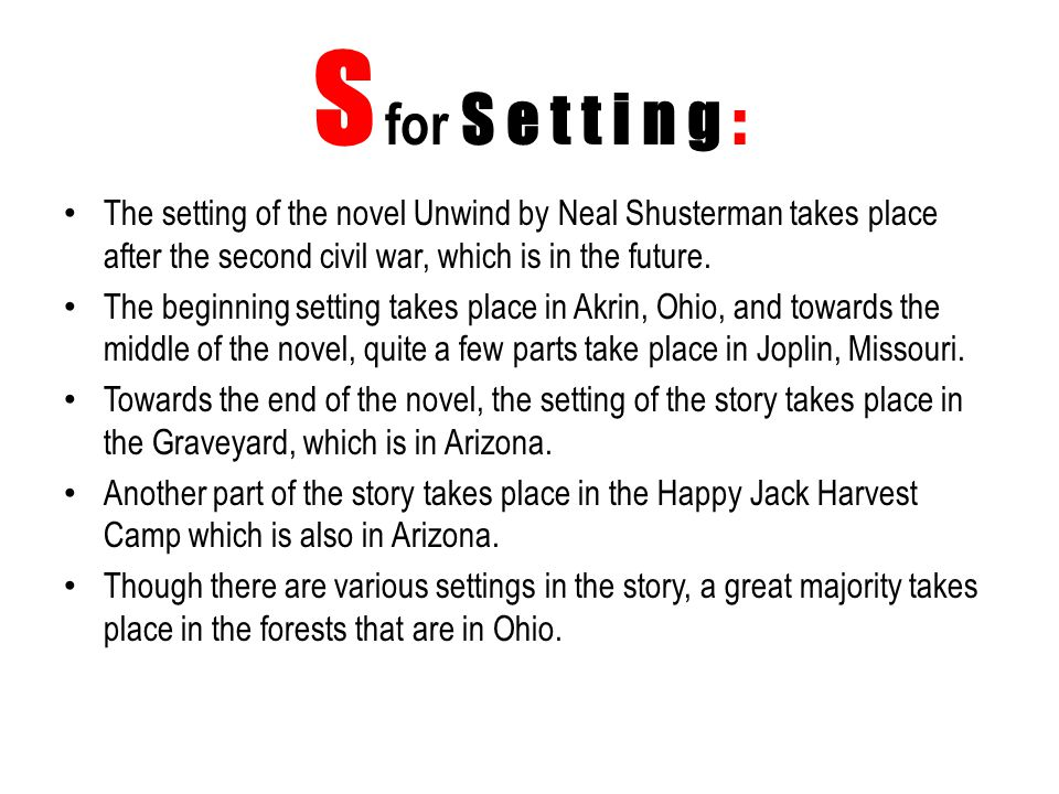 S for S e t t i n g : The setting of the novel Unwind by Neal Shusterman takes place after the second civil war, which is in the future.