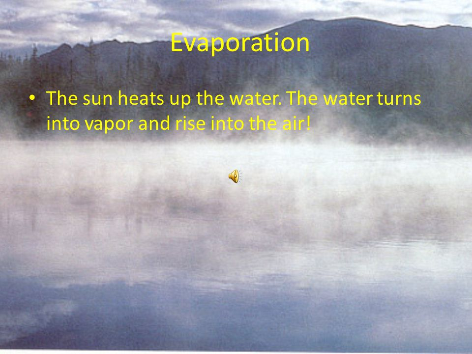 Evaporation The sun heats up the water. The water turns into vapor and rise into the air!