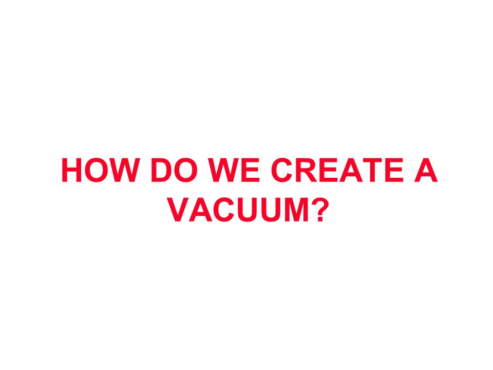 HOW DO WE CREATE A VACUUM