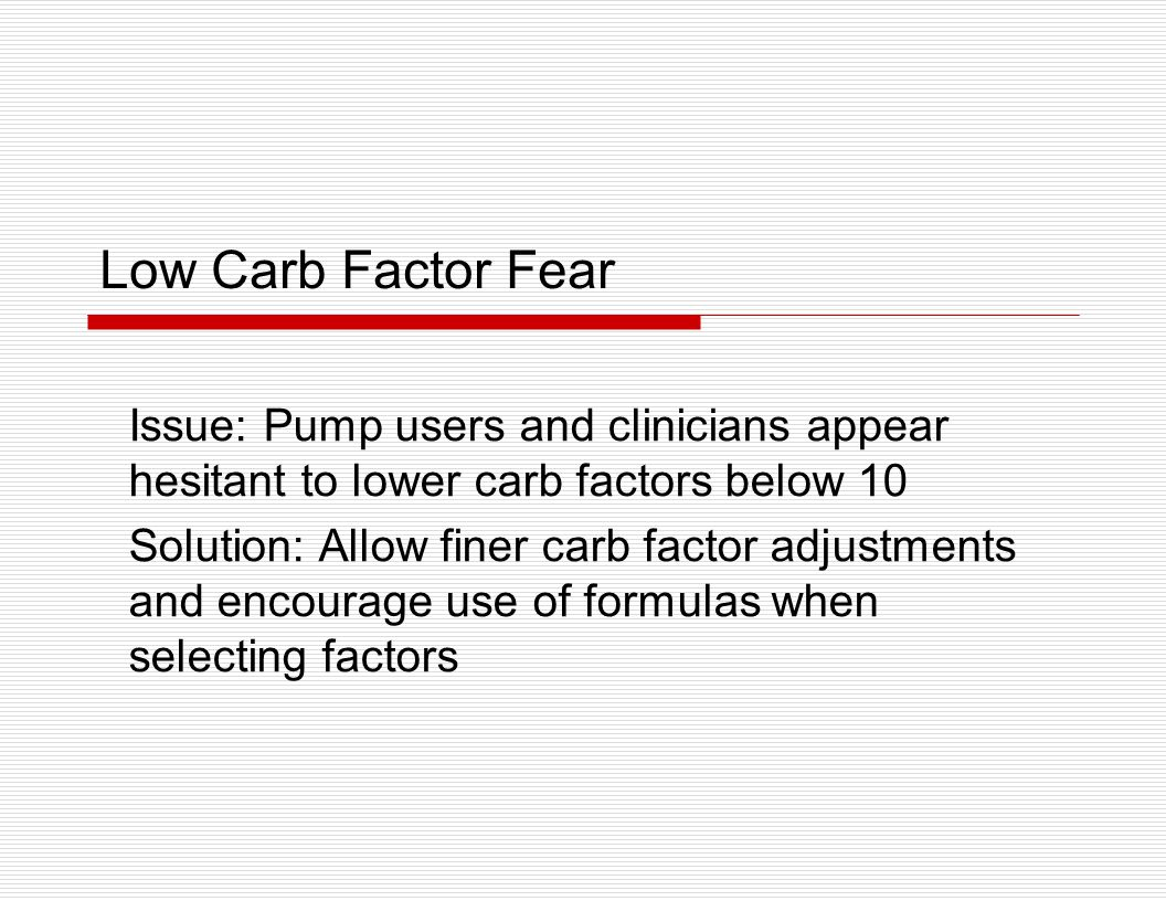 Low Carb Factor Fear Issue: Pump users and clinicians appear hesitant to lower carb factors below 10.