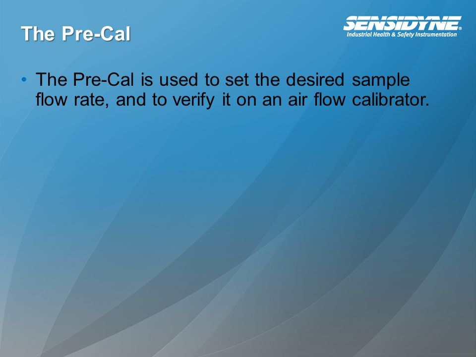 The Pre-Cal The Pre-Cal is used to set the desired sample flow rate, and to verify it on an air flow calibrator.