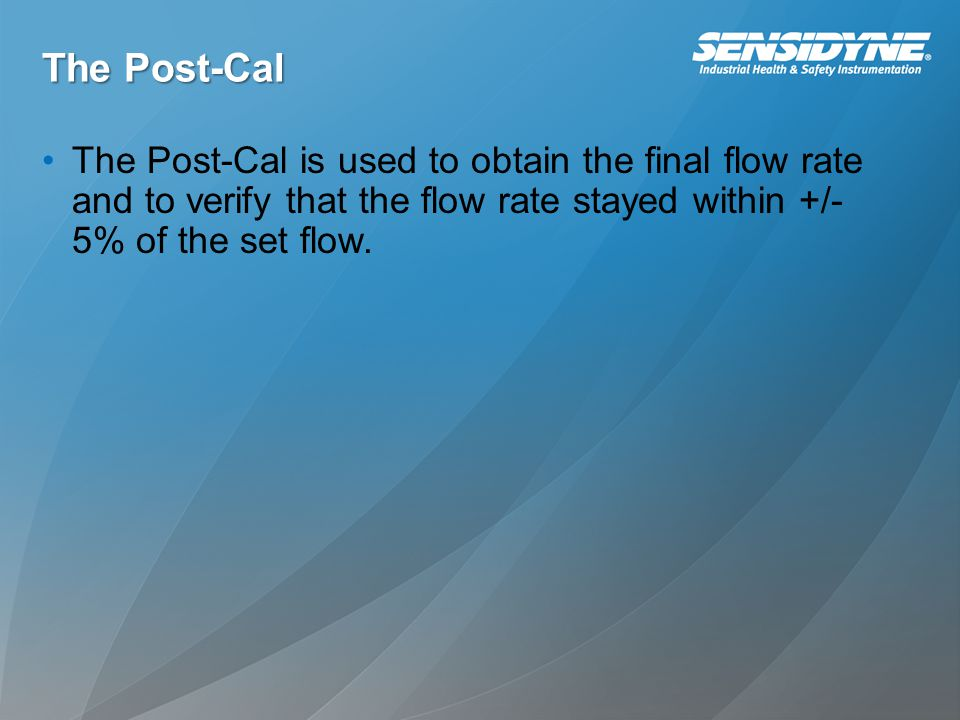 The Post-Cal The Post-Cal is used to obtain the final flow rate and to verify that the flow rate stayed within +/- 5% of the set flow.