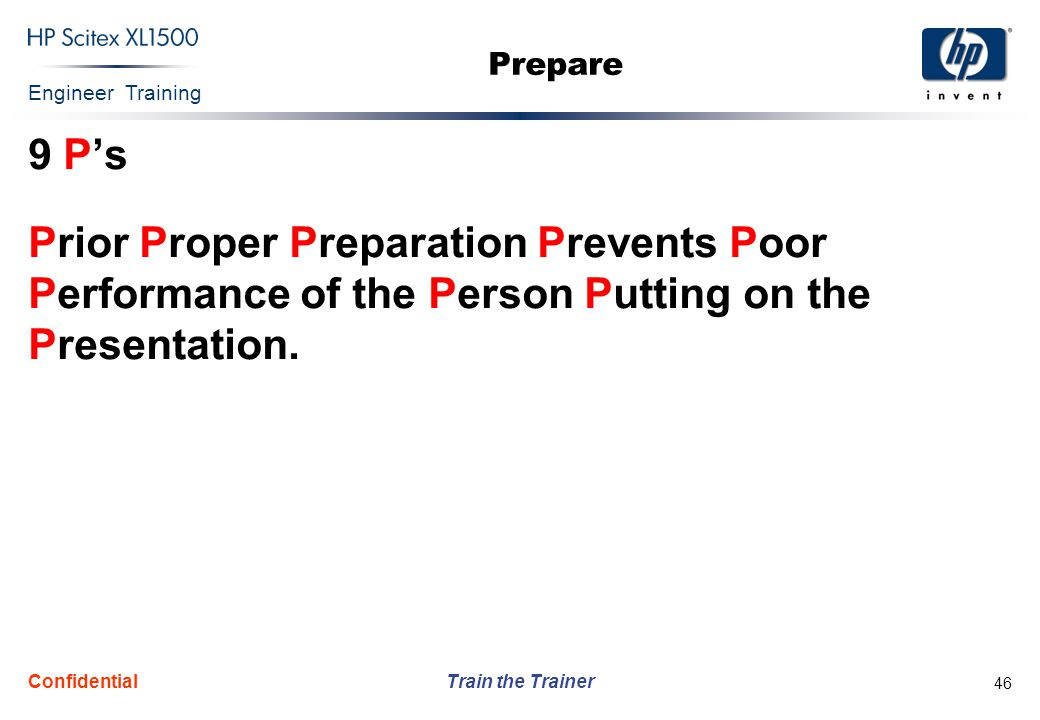 Prepare 9 P's. Prior Proper Preparation Prevents Poor Performance of the Person Putting on the Presentation.