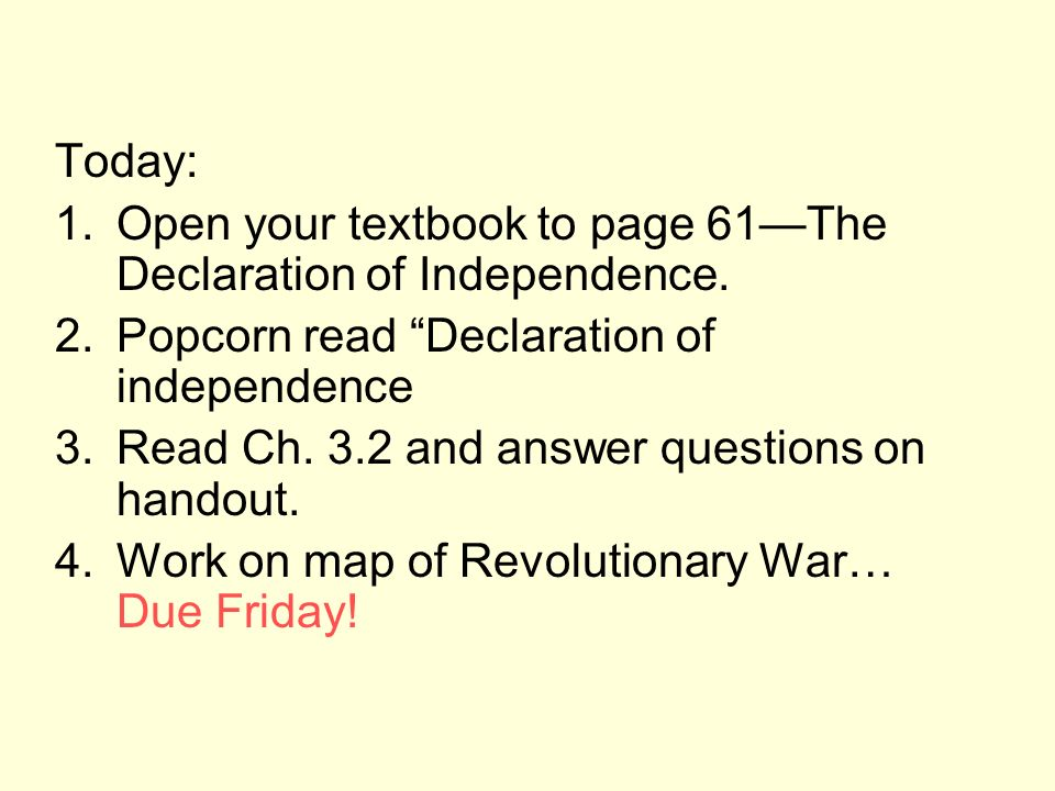 Today: Open your textbook to page 61—The Declaration of Independence. Popcorn read Declaration of independence.