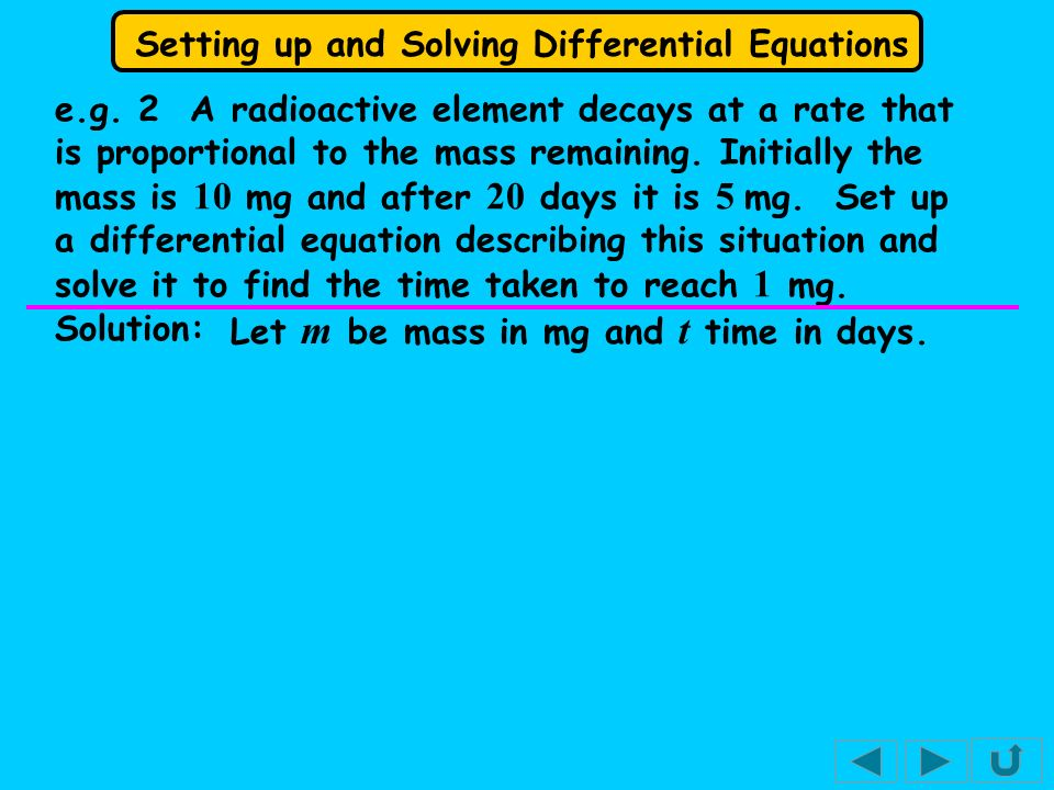 e.g. 2 A radioactive element decays at a rate that is proportional to the mass remaining. Initially the mass is 10 mg and after 20 days it is 5 mg. Set up a differential equation describing this situation and solve it to find the time taken to reach 1 mg.