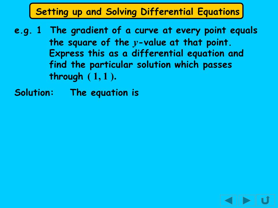 e.g. 1 The gradient of a curve at every point equals the square of the y-value at that point. Express this as a differential equation and find the particular solution which passes through ( 1, 1 ).