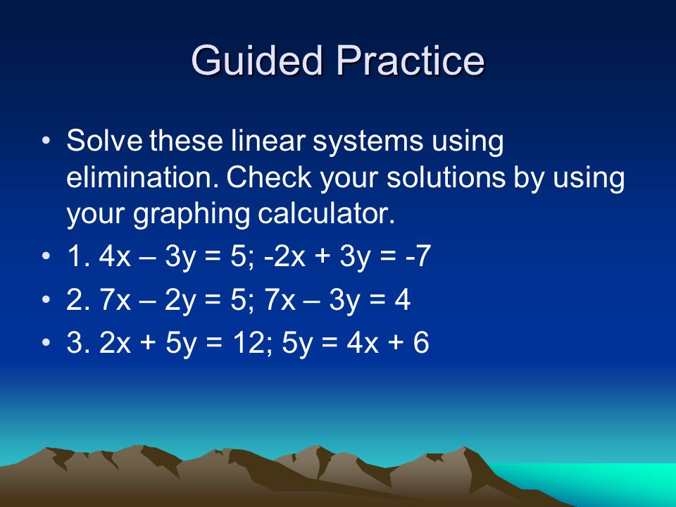 Guided Practice Solve these linear systems using elimination. Check your solutions by using your graphing calculator.
