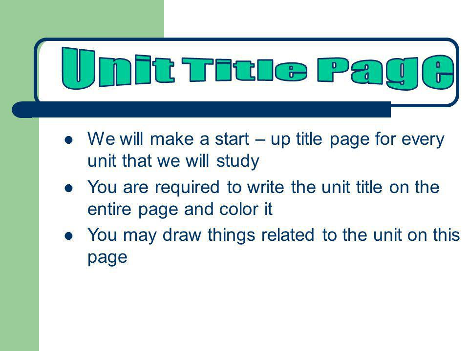 Unit Title Page We will make a start – up title page for every unit that we will study.