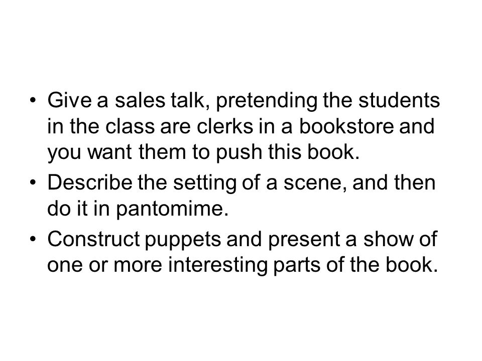Give a sales talk, pretending the students in the class are clerks in a bookstore and you want them to push this book.