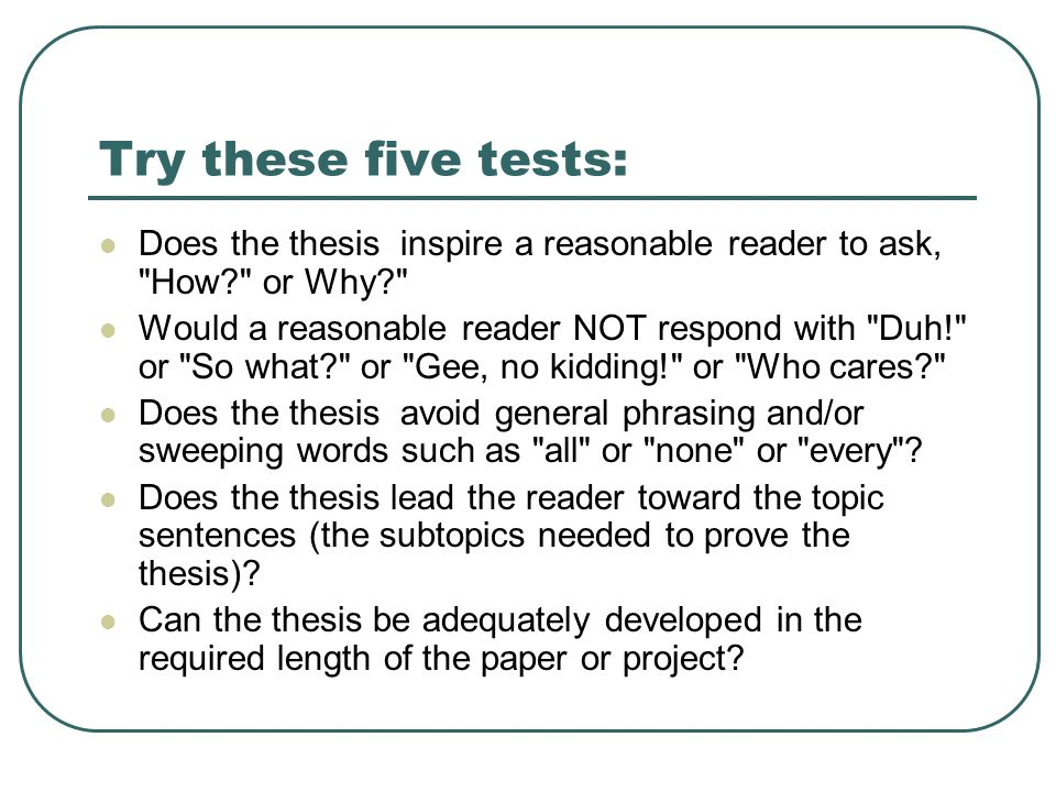 Try these five tests: Does the thesis inspire a reasonable reader to ask, How or Why