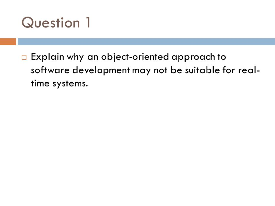 Question 1 Explain why an object-oriented approach to software development may not be suitable for real- time systems.
