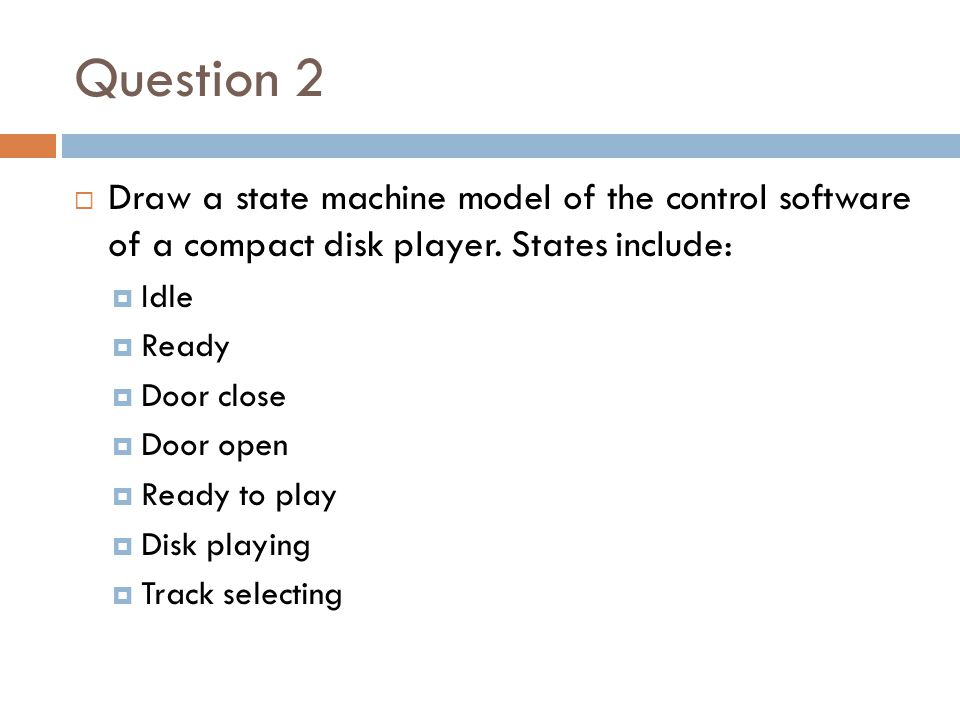 Question 2 Draw a state machine model of the control software of a compact disk player. States include: